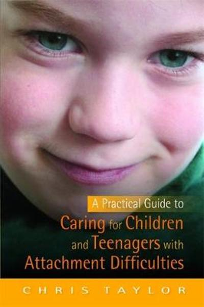 A Practical Guide to Caring for Children and Teenagers with Attachment Difficulties - Chris Taylor