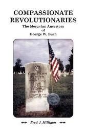 Compassionate Revolutionaries- The Moravian Ancestors of George W. Bush - Fred J Milligan