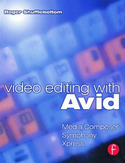 Video Editing with Avid: Media Composer, Symphony, Xpress - Roger Shufflebottom