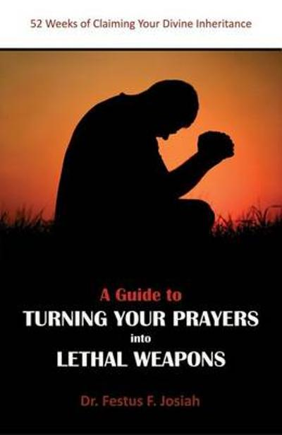 A Guide to Turning Your Prayers into Lethal Weapons - Festus F. Josiah