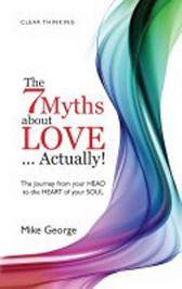 7 Myths about Love...Actually! The - The Journey from your HEAD to the HEART of your SOUL - Mike George
