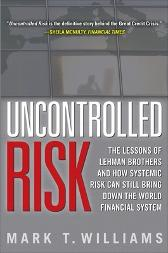 Uncontrolled Risk: Lessons of Lehman Brothers and How Systemic Risk Can Still Bring Down the World Financial System - Mark Williams