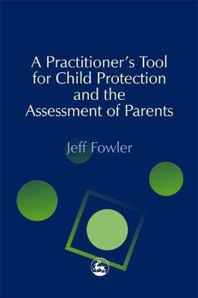 A Practitioners' Tool for Child Protection and the Assessment of Parents - Jeff Fowler