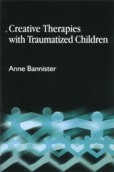 Creative Therapies with Traumatised Children - Anne Bannister