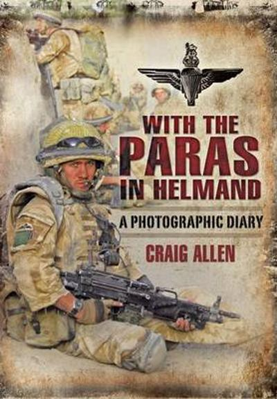 With the Paras in Helmand: a Photographic Diary - Craig Allen