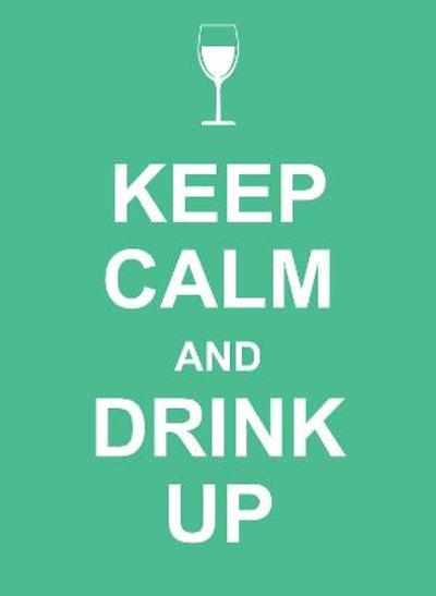 Keep Calm and Drink Up -
