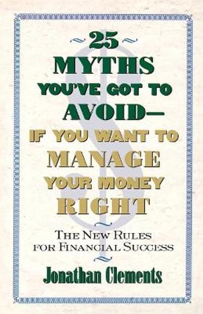 25 Myths You'Ve Got to Avoid-- If You Want to Manage Your Money Right - Jonathan Clements
