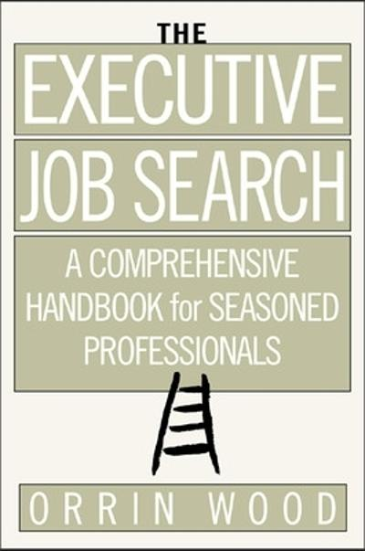 The Executive Job Search: A Comprehensive Handbook for Seasoned Professionals - Orrin Wood