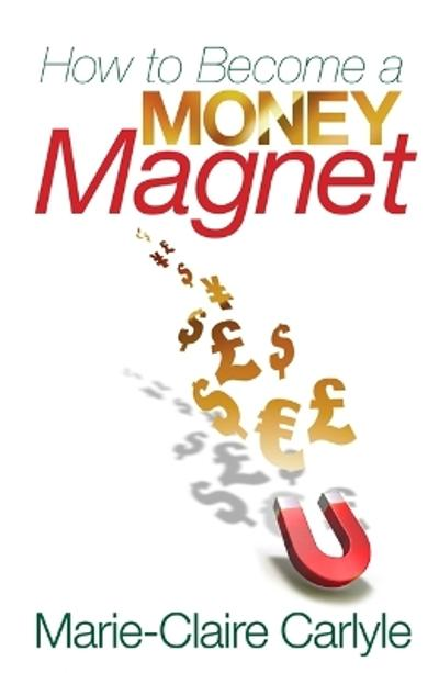 How to Become a Money Magnet - Marie-Claire Carlyle