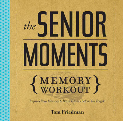 The Senior Moments Memory Workout - Tom Friedman