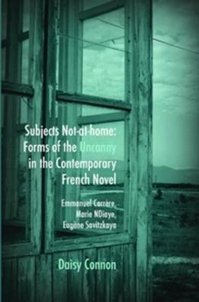 Subjects Not-at-home: Forms of the Uncanny in the Contemporary French Novel - Daisy Connon