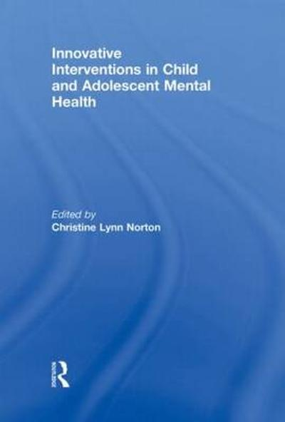 Innovative Interventions in Child and Adolescent Mental Health - Christine Lynn Norton