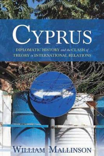 Cyprus: Diplomatic History and the Clash of Theory in International Relations - William Mallinson