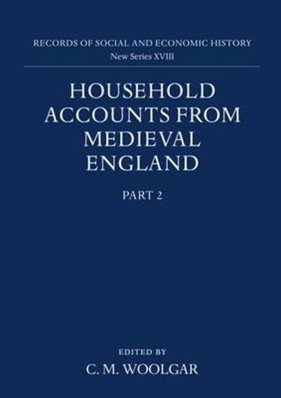 Household Accounts from Medieval England: Part 2: Diet Accounts (ii), Cash, Corn and Stock Accounts, Wardrobe Accounts, Catalogue - C. M. Woolgar