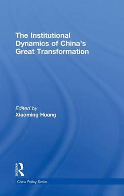 The Institutional Dynamics of China's Great Transformation - Xiaoming Huang