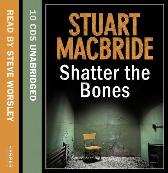 Shatter the Bones - Stuart MacBride Steve Worsley