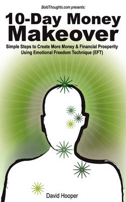 10-Day Money Makeover - Simple Steps to Create More Money and Financial Prosperity Using Emotional Freedom Technique (EFT) (BoldThoughts.Com Presents) - David R Hooper