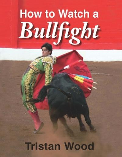 How to Watch a Bullfight - Tristan Wood