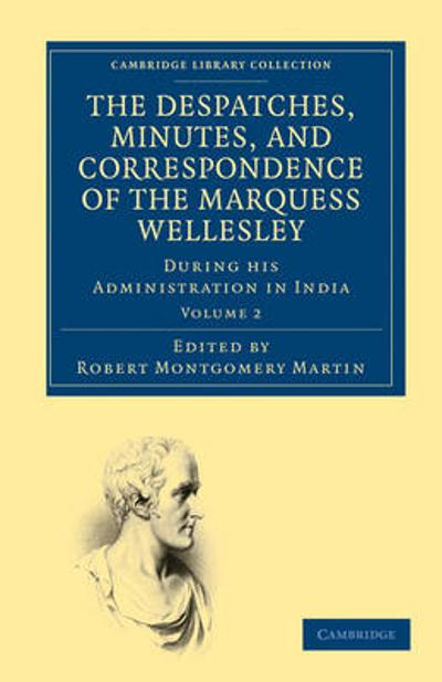 The Despatches, Minutes, and Correspondence of the Marquess Wellesley, K. G., during his Administration in India - Marquess Richard Colley Wellesley