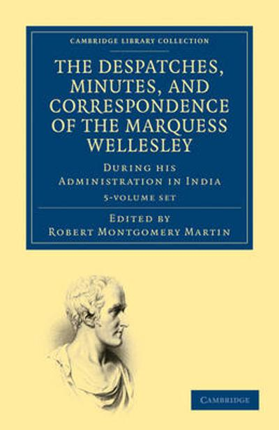The Despatches, Minutes, and Correspondence of the Marquess Wellesley, K. G., during his Administration in India 5 Volume Set - Marquess Richard Colley Wellesley