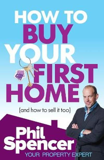 How to Buy Your First Home (And How to Sell it Too) - Phil Spencer