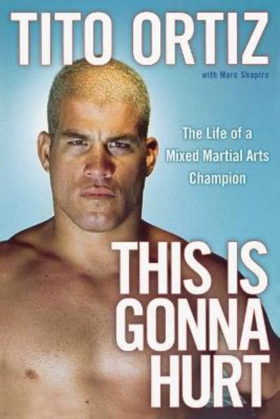 This is Gonna Hurt: The Life of a Mixed Martial Arts Champion - Tito Ortiz