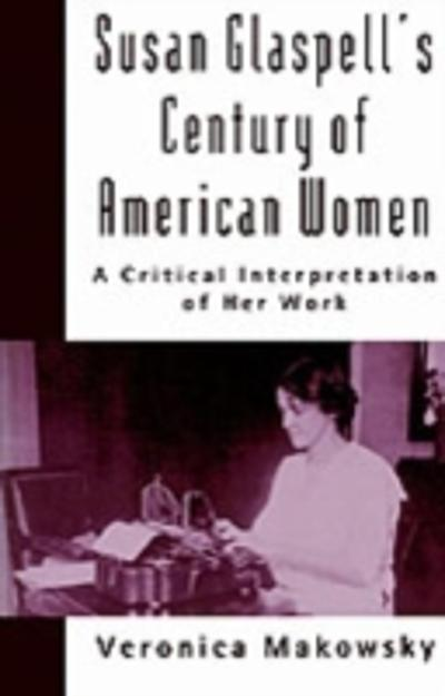 Susan Glaspell's Century of American Women - Veronica Makowsky