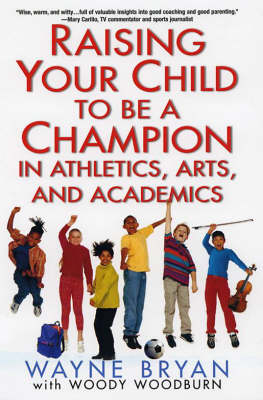 Raising Your Child To Be A Champion In Athletics, Arts And Academics - Wayne Bryan