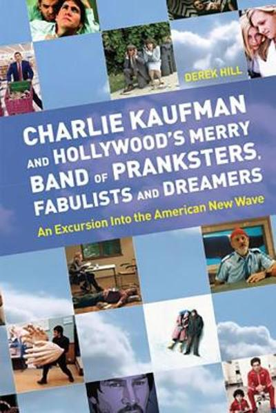 Charlie Kaufman and Hollywood's Merry Band of Pranksters, Fabulists and Dreamers - Derek Hill