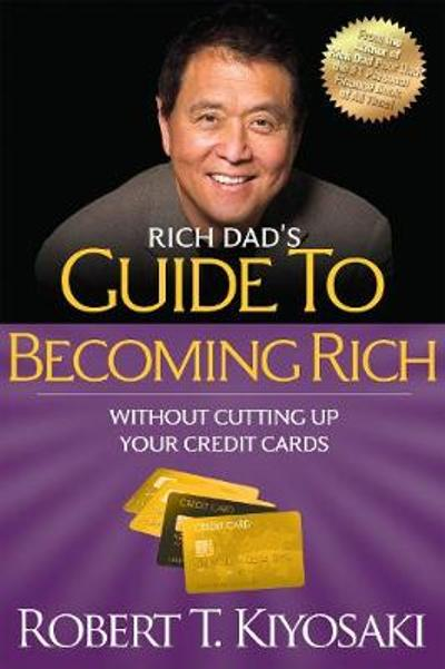 Rich Dad's Guide to Becoming Rich Without Cutting Up Your Credit Cards - Robert T. Kiyosaki
