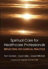 Reflecting on Clinical Practice Spiritual Care for Healthcare Professionals - Tom Gordon Ewan Kelly David Mitchell