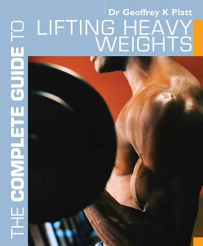 The Complete Guide to Lifting Heavy Weights - Geoffrey K. Platt