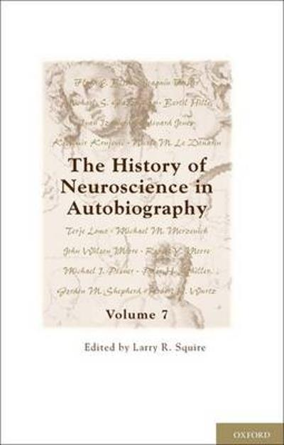 The History of Neuroscience in Autobiography - Larry R. Squire