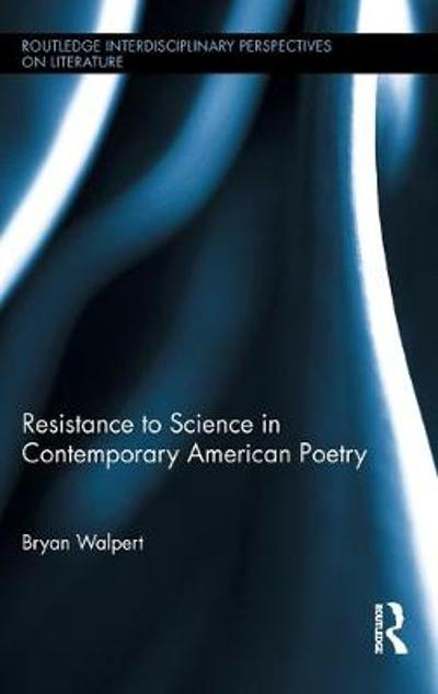 Resistance to Science in Contemporary American Poetry - Bryan Walpert