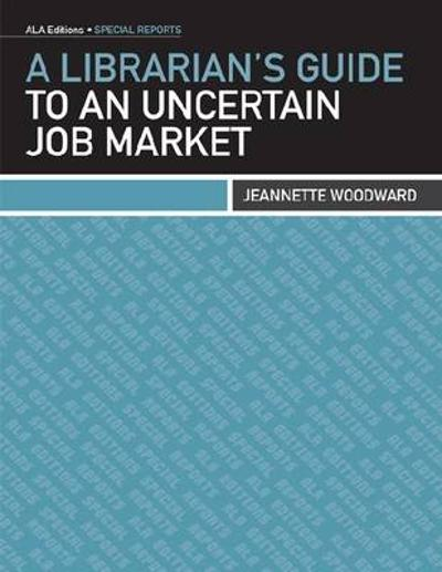A Librarian's Guide to an Uncertain Job Market - Jeannette Woodward