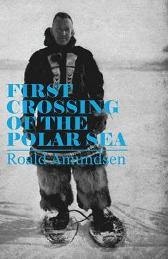 First Crossing of the Polar Sea - Captian Roald Amundsen