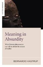 Meaning in Absurdity - What bizarre phenomena can tell us about the nature of reality - Bernardo Kastrup