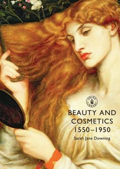 Beauty and Cosmetics 1550 to 1950 - Sarah Jane Downing