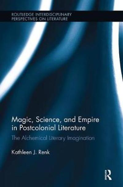 Magic, Science, and Empire in Postcolonial Literature - Kathleen Renk