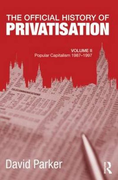 The Official History of Privatisation, Vol. II - David Parker