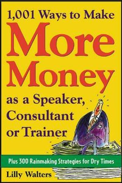 1,001 Ways to Make More Money as a Speaker, Consultant or Trainer: Plus 300 Rainmaking Strategies for Dry Times - Lilly Walters