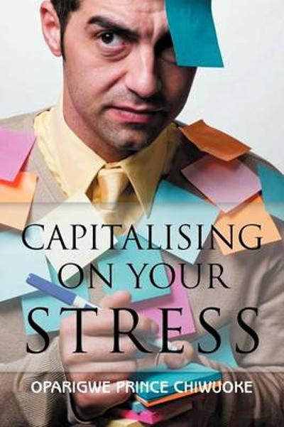 Capitalising on Your Stress - Oparigwe Prince Chiwuoke