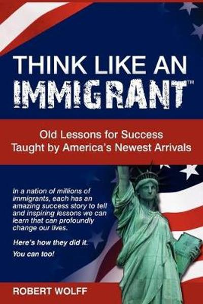 Think Like an Immigrant--Old Lessons for Success Taught by America's Newest Arrivals - Robert Wolff