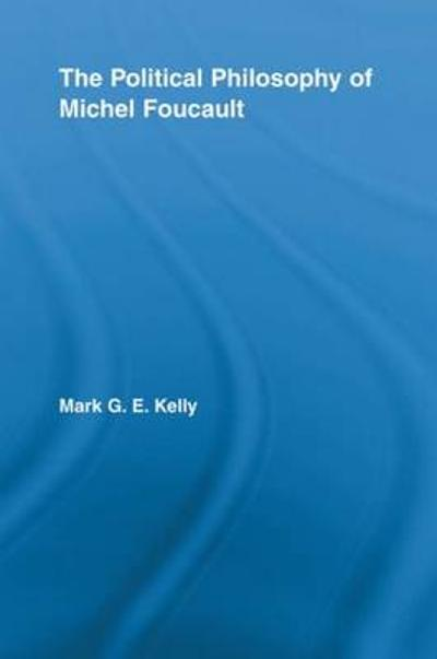 The Political Philosophy of Michel Foucault - Mark G.E. Kelly