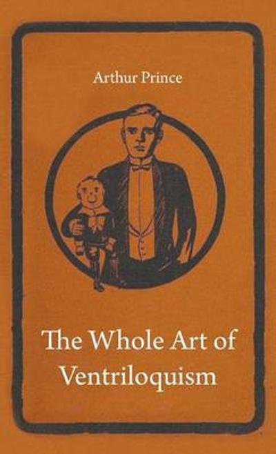 The Whole Art of Ventriloquism - Arthur Prince