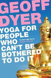 Yoga for People Who Can't Be Bothered to Do It - Geoff Dyer