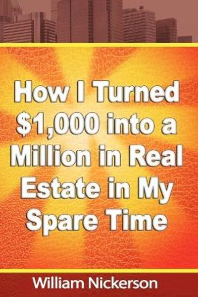 How I Turned $1,000 into a Million in Real Estate in My Spare Time - William Nickerson