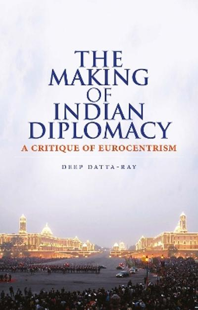 The Making of Modern Indian Diplomacy - Deep Datta-Ray