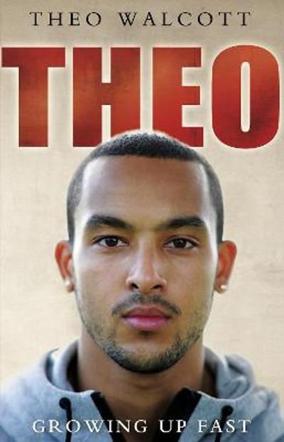 Theo: Growing Up Fast - Theo Walcott