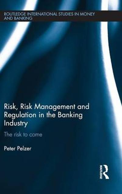 Risk, Risk Management and Regulation in the Banking Industry - Peter Pelzer